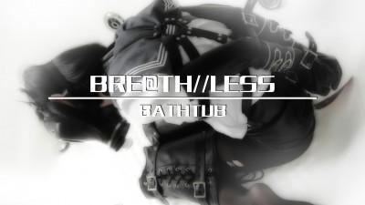 BREATH LESS  BATHTUB